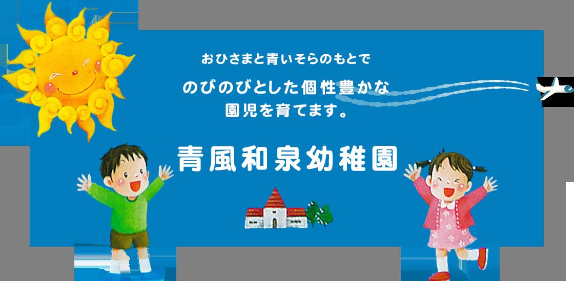 おひさまと青いそらのもとでのびのびとした個性豊かな園児を育てます。青風和泉幼稚園